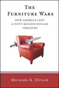 Mike K. Dugan, The Furniture Wars: How American Lost a $50 Billion Industry