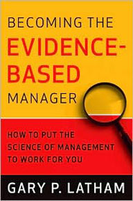 Gary Latham, PhD, Becoming the Evidence-Based Manager: How to Put the Science of Management to Work for You